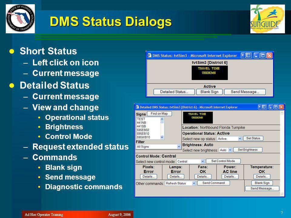 August 9, 2006Ad Hoc Operator Training 7 DMS Status Dialogs Short Status –Left click on icon –Current message Detailed Status –Current message –View and change Operational status Brightness Control Mode –Request extended status –Commands Blank sign Send message Diagnostic commands