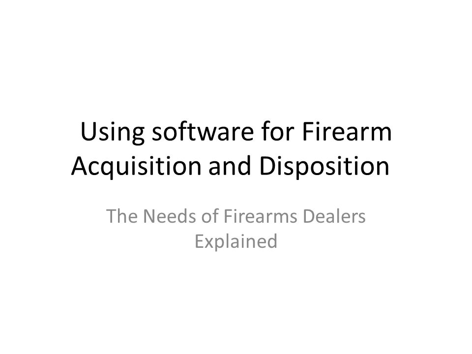 Using software for Firearm Acquisition and Disposition The Needs of Firearms Dealers Explained