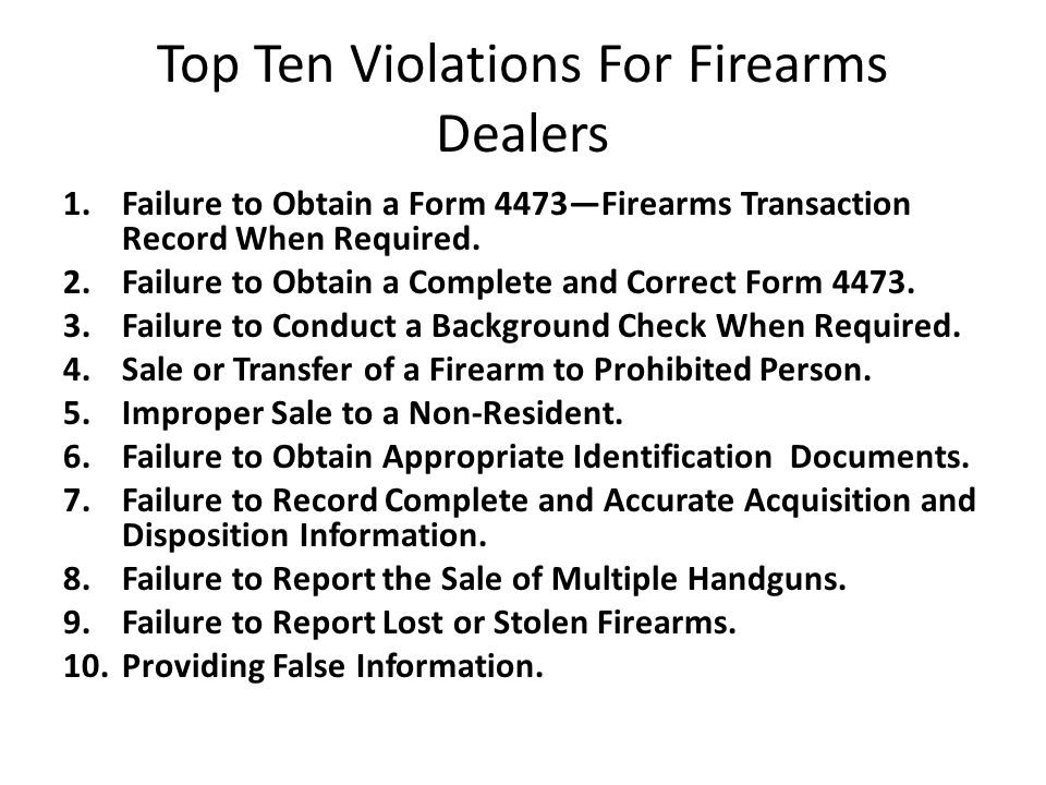 Top Ten Violations For Firearms Dealers 1.Failure to Obtain a Form 4473Firearms Transaction Record When Required.
