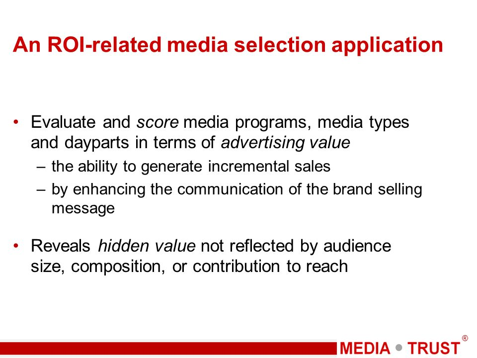® An ROI-related media selection application Evaluate and score media programs, media types and dayparts in terms of advertising value –the ability to generate incremental sales –by enhancing the communication of the brand selling message Reveals hidden value not reflected by audience size, composition, or contribution to reach