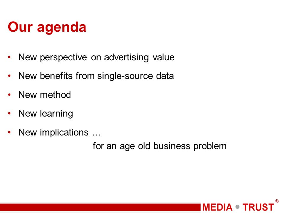 ® Our agenda New perspective on advertising value New benefits from single-source data New method New learning New implications … for an age old business problem