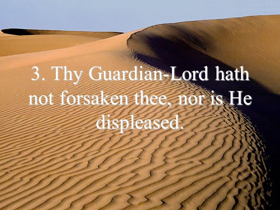 3. Thy Guardian-Lord hath not forsaken thee, nor is He displeased.