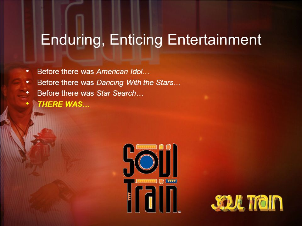 Enduring, Enticing Entertainment Before there was American Idol… Before there was Dancing With the Stars… Before there was Star Search… THERE WAS…
