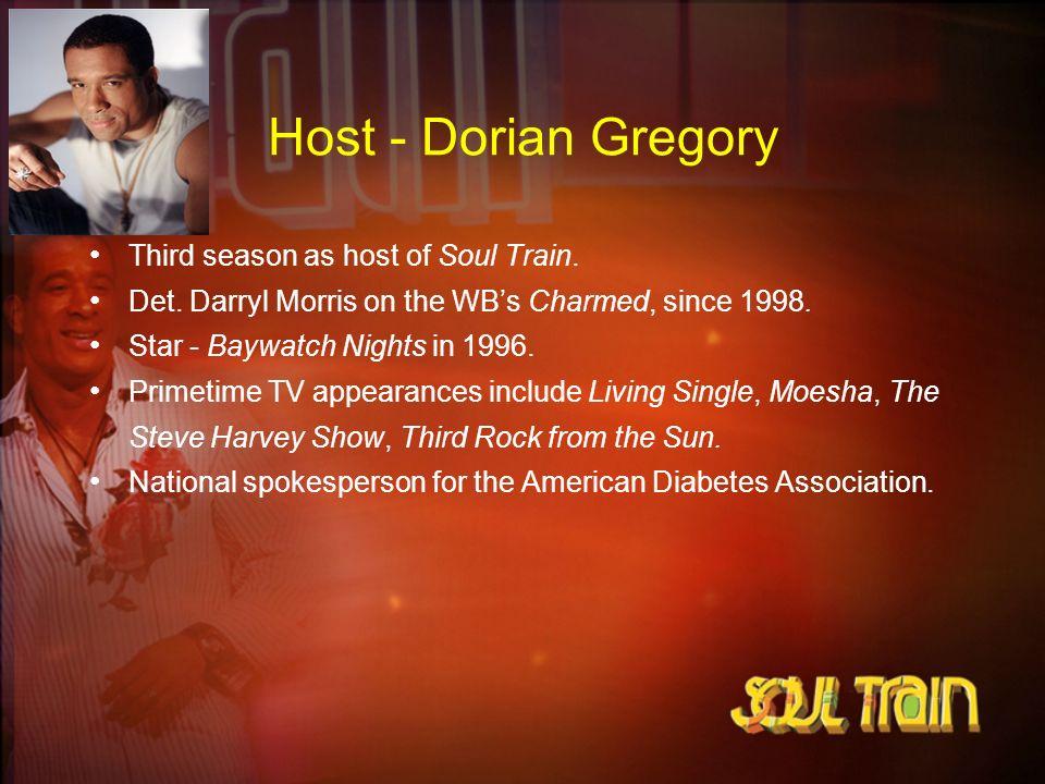 Host - Dorian Gregory Third season as host of Soul Train. Det. Darryl Morris on the WBs Charmed, since 1998. Star - Baywatch Nights in 1996. Primetime