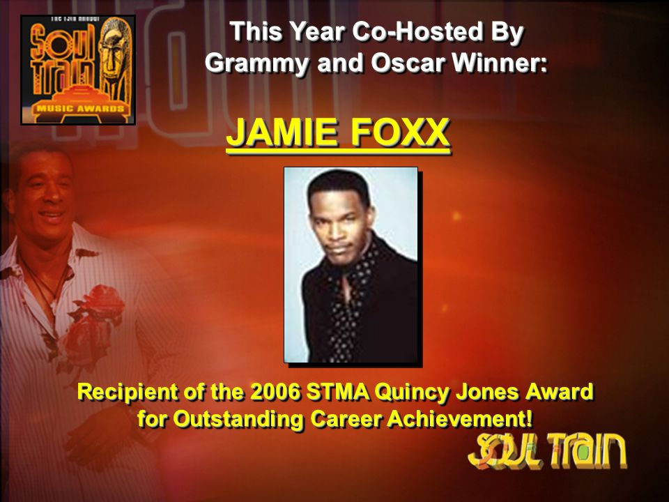 This Year Co-Hosted By Grammy and Oscar Winner: JAMIE FOXX Recipient of the 2006 STMA Quincy Jones Award for Outstanding Career Achievement!