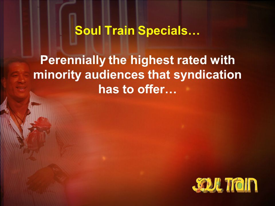 Soul Train Specials… Perennially the highest rated with minority audiences that syndication has to offer…