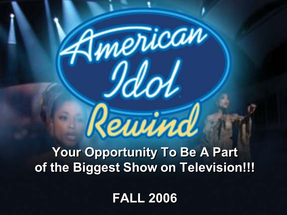 Your Opportunity To Be A Part of the Biggest Show on Television!!! FALL 2006 Your Opportunity To Be A Part of the Biggest Show on Television!!! FALL 2
