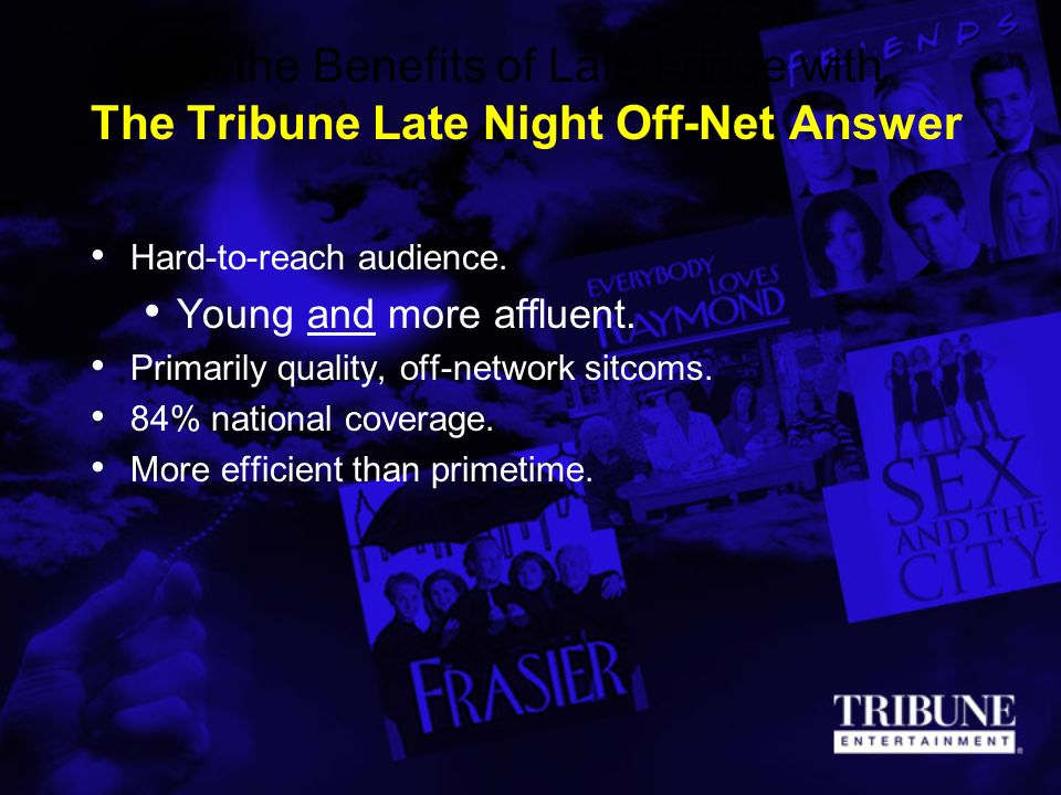 All the Benefits of Late Fringe with The Tribune Late Night Off-Net Answer Hard-to-reach audience. Young and more affluent. Primarily quality, off-net