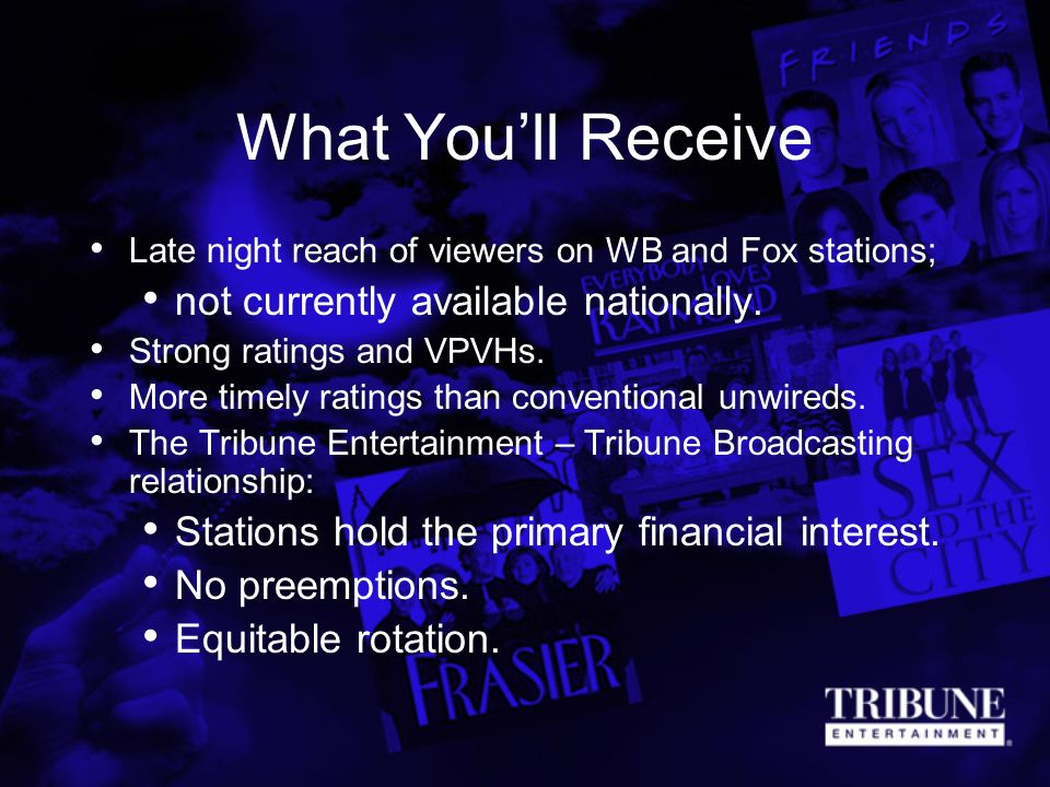 What Youll Receive Late night reach of viewers on WB and Fox stations; not currently available nationally. Strong ratings and VPVHs. More timely ratin
