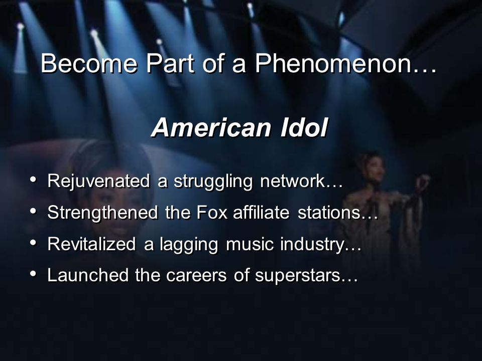 Become Part of a Phenomenon… American Idol Rejuvenated a struggling network… Strengthened the Fox affiliate stations… Revitalized a lagging music indu