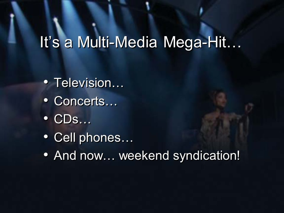 Its a Multi-Media Mega-Hit… Television… Concerts… CDs… Cell phones… And now… weekend syndication! Television… Concerts… CDs… Cell phones… And now… wee