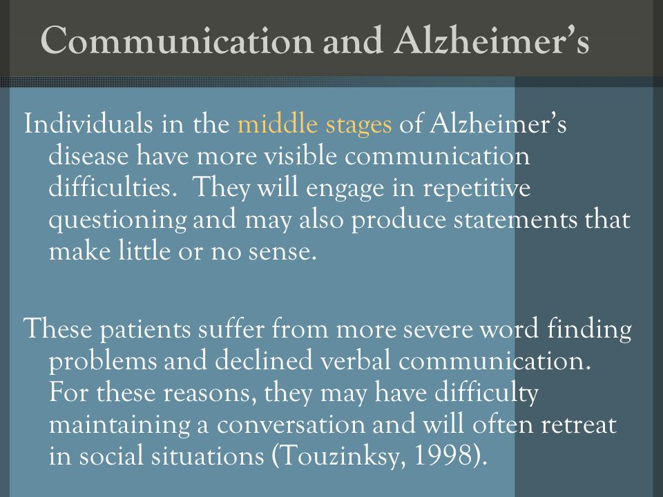 Communication and Alzheimers Individuals in the middle stages of Alzheimers disease have more visible communication difficulties. They will engage in
