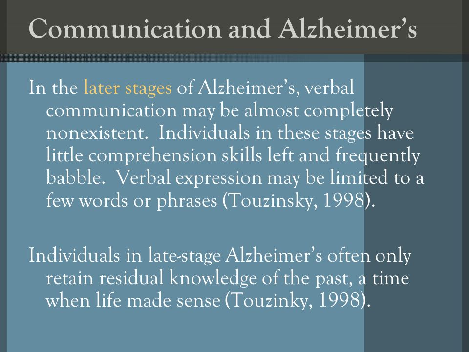 Communication and Alzheimers In the later stages of Alzheimers, verbal communication may be almost completely nonexistent. Individuals in these stages