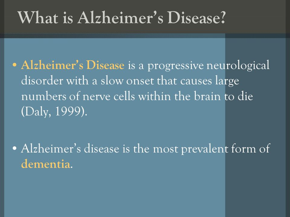 What is Alzheimers Disease? Alzheimers Disease is a progressive neurological disorder with a slow onset that causes large numbers of nerve cells withi