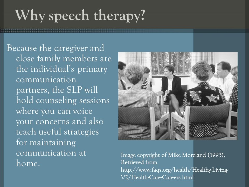 Why speech therapy? Because the caregiver and close family members are the individuals primary communication partners, the SLP will hold counseling se