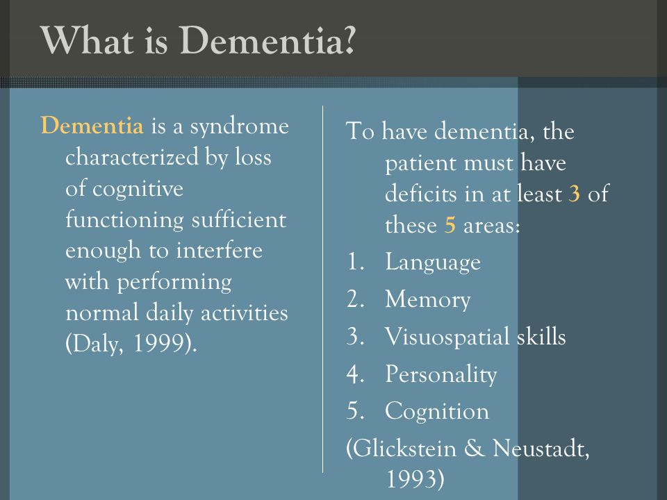What is Dementia? Dementia is a syndrome characterized by loss of cognitive functioning sufficient enough to interfere with performing normal daily ac