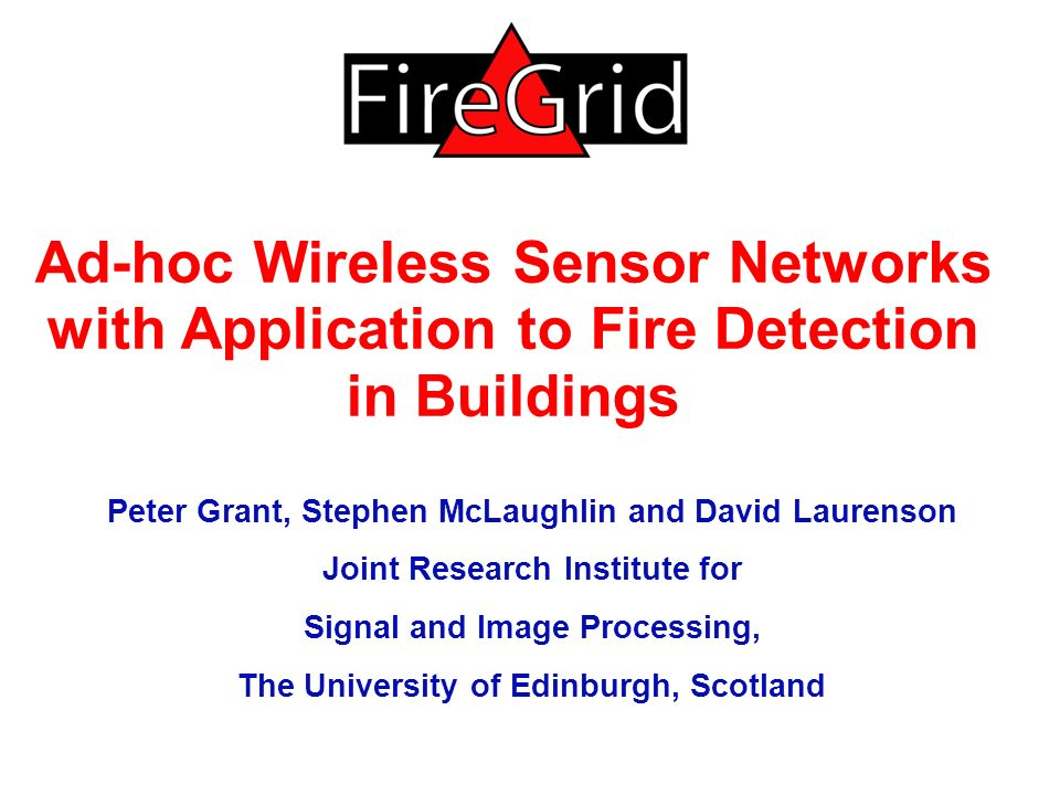Ad-hoc Wireless Sensor Networks with Application to Fire Detection in Buildings Peter Grant, Stephen McLaughlin and David Laurenson Joint Research Institute for Signal and Image Processing, The University of Edinburgh, Scotland