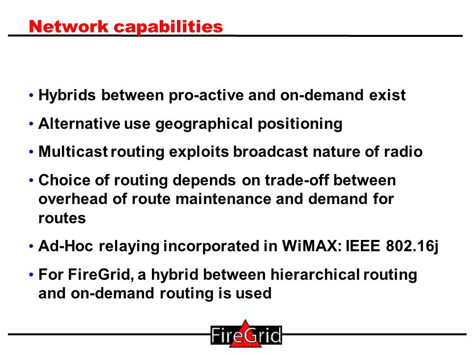 10 Network capabilities Hybrids between pro-active and on-demand exist Alternative use geographical positioning Multicast routing exploits broadcast nature of radio Choice of routing depends on trade-off between overhead of route maintenance and demand for routes Ad-Hoc relaying incorporated in WiMAX: IEEE 802.16j For FireGrid, a hybrid between hierarchical routing and on-demand routing is used
