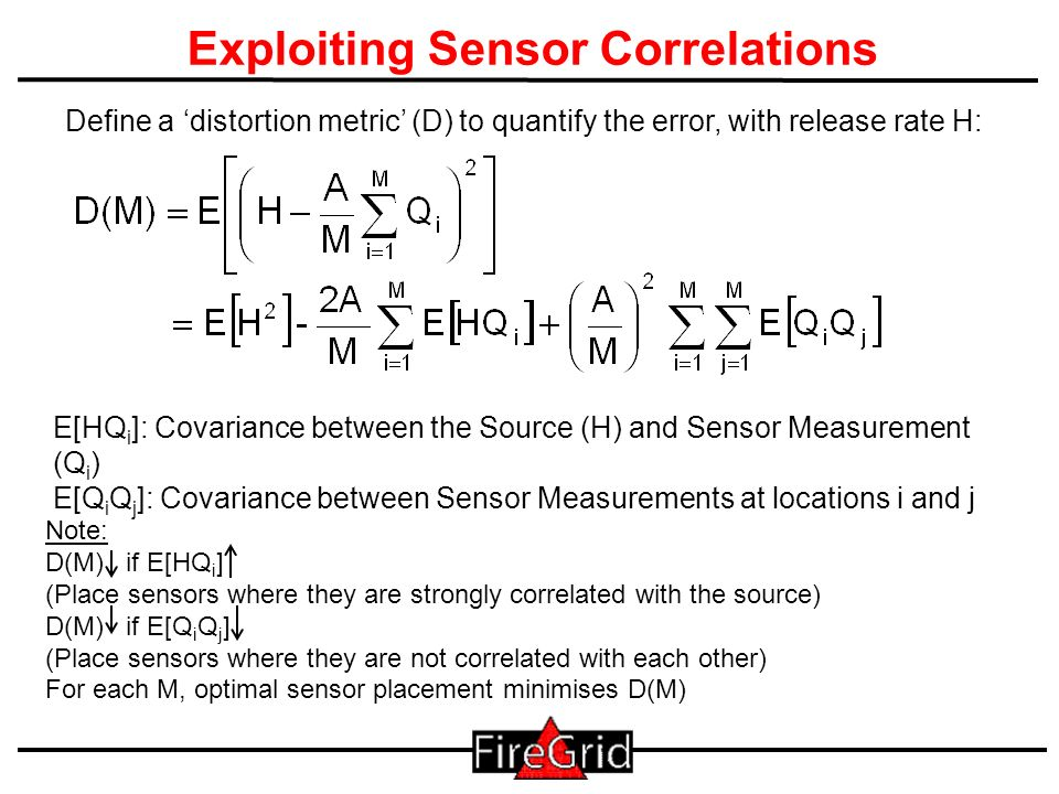 27 Exploiting Sensor Correlations Define a distortion metric (D) to quantify the error, with release rate H: E[HQ i ]: Covariance between the Source (H) and Sensor Measurement (Q i ) E[Q i Q j ]: Covariance between Sensor Measurements at locations i and j Note: D(M) if E[HQ i ] (Place sensors where they are strongly correlated with the source) D(M) if E[Q i Q j ] (Place sensors where they are not correlated with each other) For each M, optimal sensor placement minimises D(M)