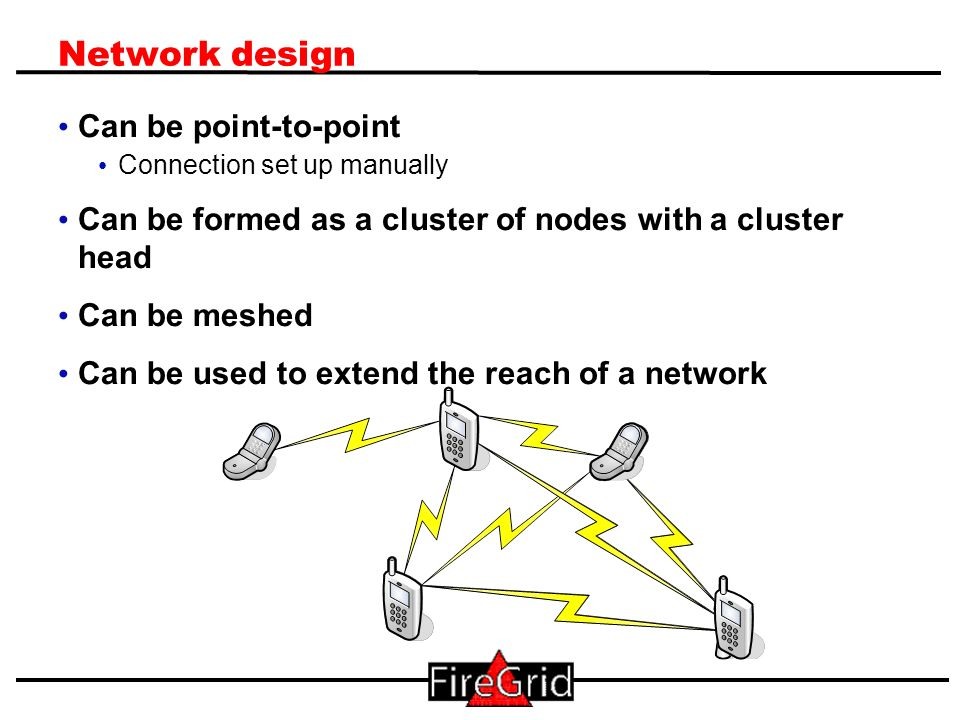6 Network design Can be point-to-point Connection set up manually Can be formed as a cluster of nodes with a cluster head Can be meshed Can be used to
