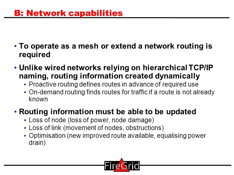7 B: Network capabilities To operate as a mesh or extend a network routing is required Unlike wired networks relying on hierarchical TCP/IP naming, routing information created dynamically Proactive routing defines routes in advance of required use On-demand routing finds routes for traffic if a route is not already known Routing information must be able to be updated Loss of node (loss of power, node damage) Loss of link (movement of nodes, obstructions) Optimisation (new improved route available, equalising power drain)