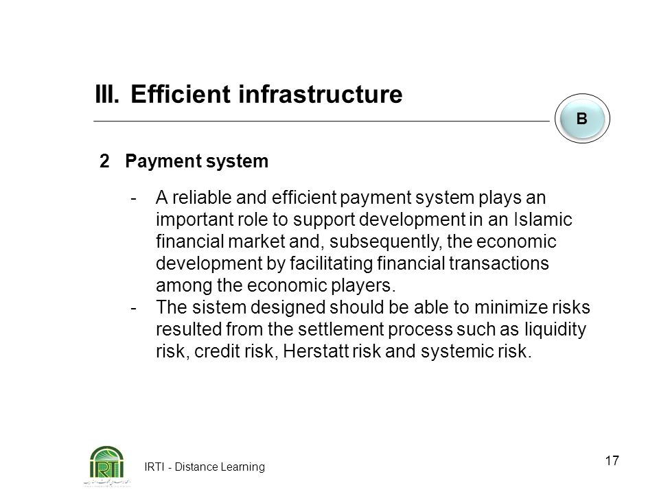 IRTI - Distance Learning 17 B B 2Payment system -A reliable and efficient payment system plays an important role to support development in an Islamic financial market and, subsequently, the economic development by facilitating financial transactions among the economic players.