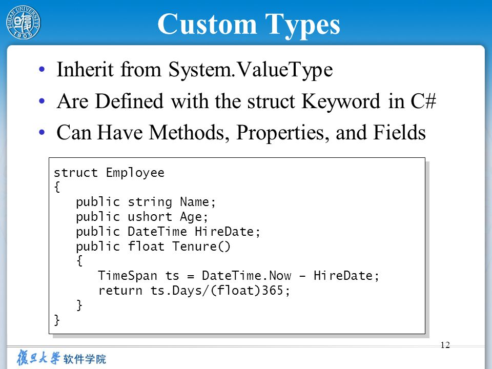 12 Custom Types Inherit from System.ValueType Are Defined with the struct Keyword in C# Can Have Methods, Properties, and Fields struct Employee { pub