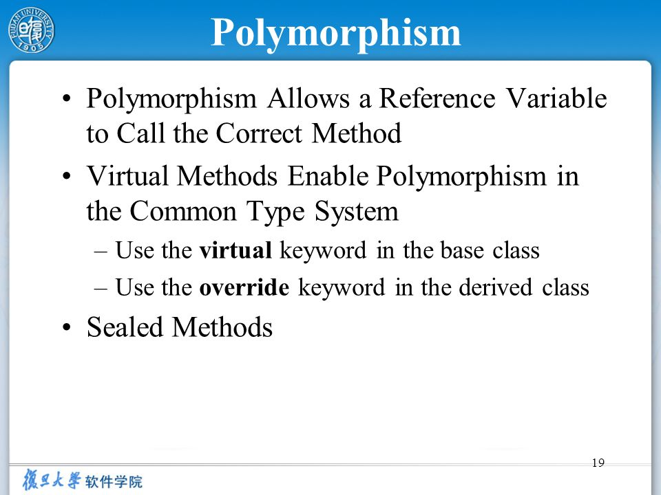 19 Polymorphism Polymorphism Allows a Reference Variable to Call the Correct Method Virtual Methods Enable Polymorphism in the Common Type System –Use