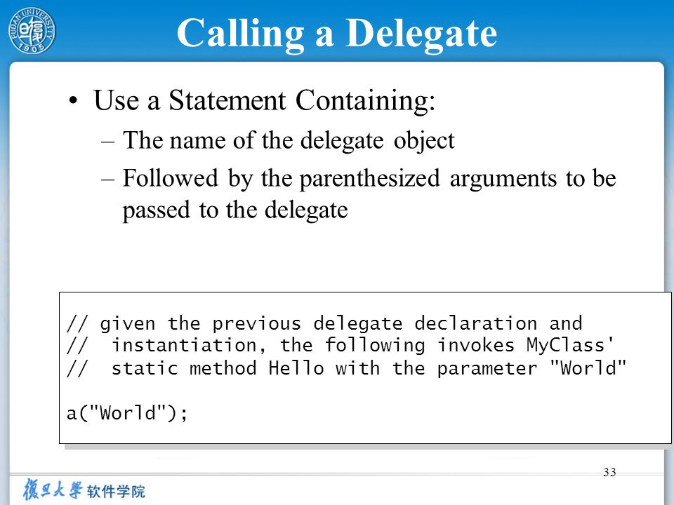 33 Calling a Delegate Use a Statement Containing: –The name of the delegate object –Followed by the parenthesized arguments to be passed to the delega