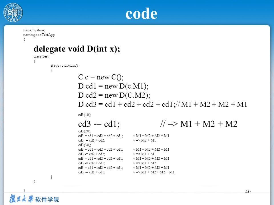 40 code using System; namespace TestApp { delegate void D(int x); class Test { static void Main() { C c = new C(); D cd1 = new D(c.M1); D cd2 = new D(