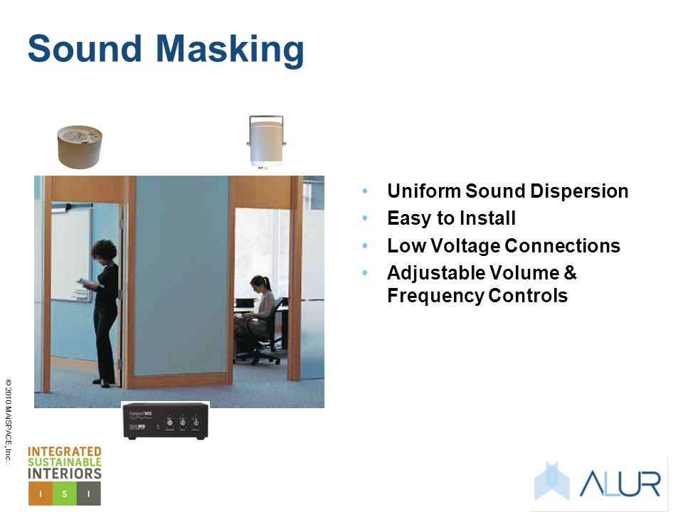 © 2010 MAiSPACE, Inc. Sound Masking Uniform Sound Dispersion Easy to Install Low Voltage Connections Adjustable Volume & Frequency Controls