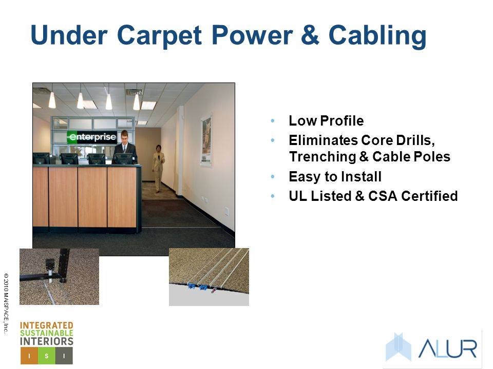 © 2010 MAiSPACE, Inc. Under Carpet Power & Cabling Low Profile Eliminates Core Drills, Trenching & Cable Poles Easy to Install UL Listed & CSA Certifi