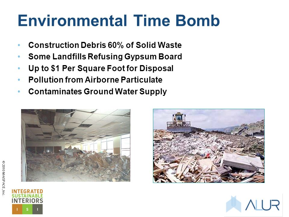 © 2010 MAiSPACE, Inc. Environmental Time Bomb Construction Debris 60% of Solid Waste Some Landfills Refusing Gypsum Board Up to $1 Per Square Foot for