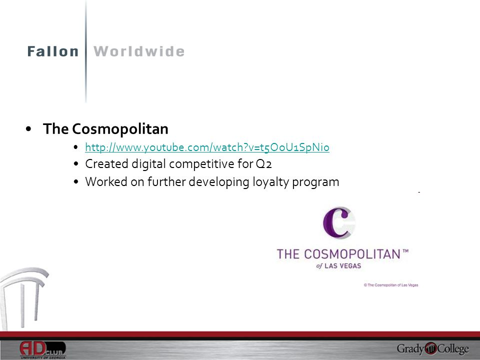 The Cosmopolitan http://www.youtube.com/watch?v=t5OoU1SpNi0 Created digital competitive for Q2 Worked on further developing loyalty program