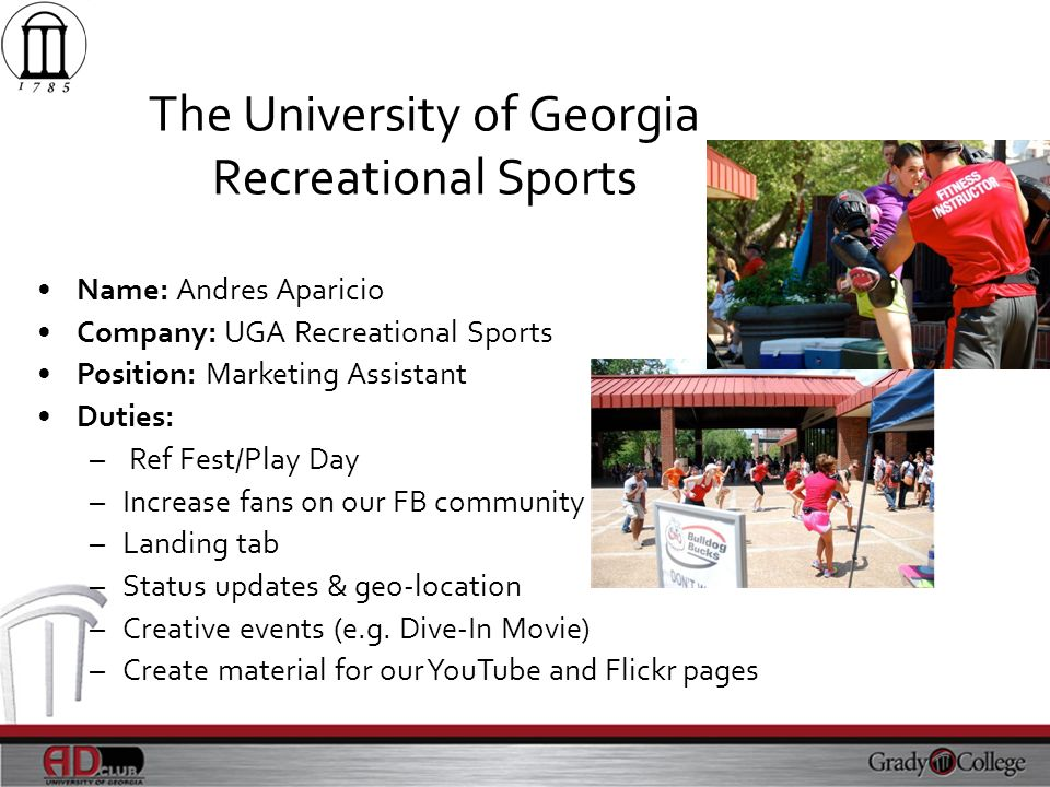 The University of Georgia Recreational Sports Name: Andres Aparicio Company: UGA Recreational Sports Position: Marketing Assistant Duties: – Ref Fest/