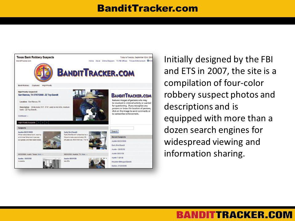 BanditTracker.com Initially designed by the FBI and ETS in 2007, the site is a compilation of four-color robbery suspect photos and descriptions and is equipped with more than a dozen search engines for widespread viewing and information sharing.