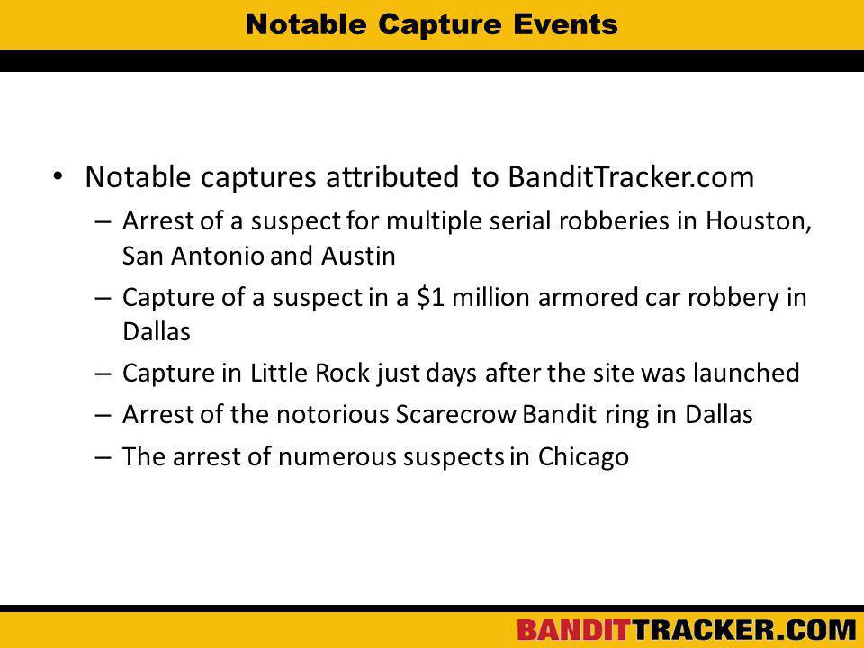 Notable Capture Events Notable captures attributed to BanditTracker.com – Arrest of a suspect for multiple serial robberies in Houston, San Antonio and Austin – Capture of a suspect in a $1 million armored car robbery in Dallas – Capture in Little Rock just days after the site was launched – Arrest of the notorious Scarecrow Bandit ring in Dallas – The arrest of numerous suspects in Chicago