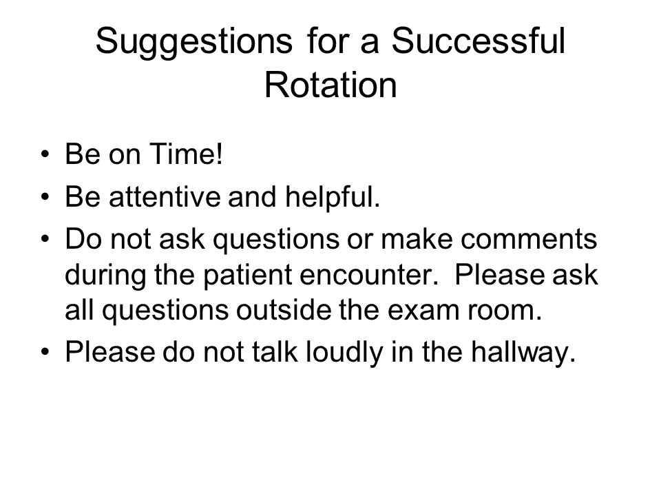 Suggestions for a Successful Rotation Be on Time. Be attentive and helpful.