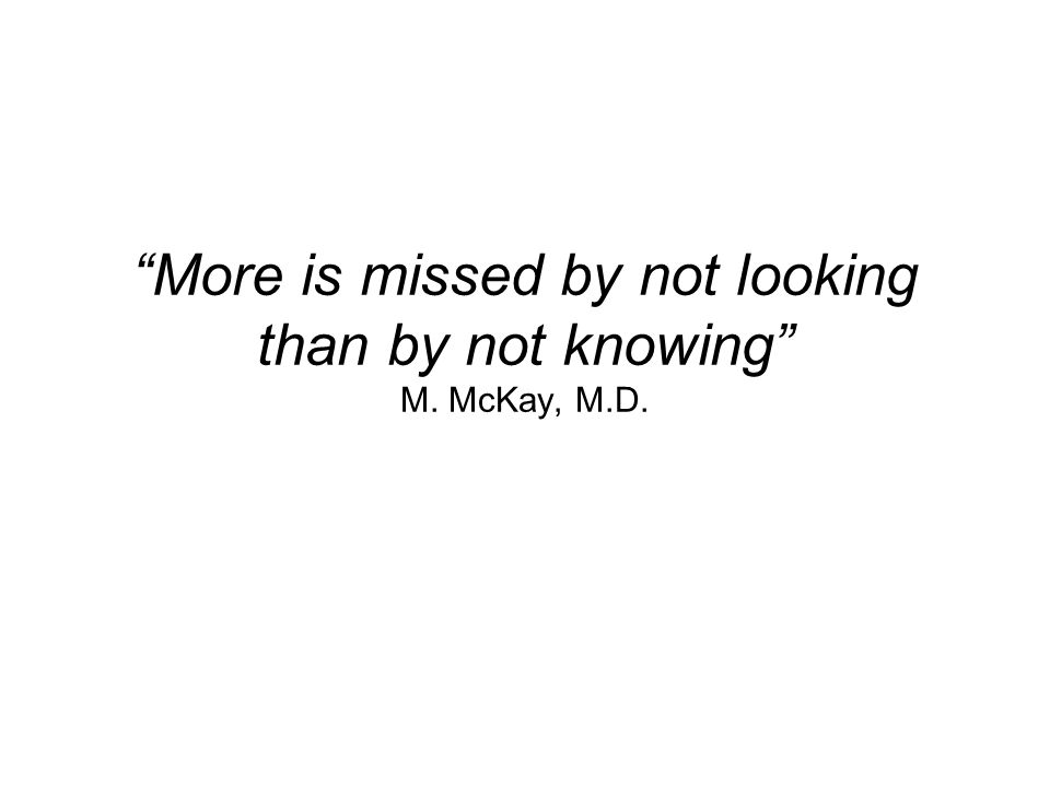 More is missed by not looking than by not knowing M. McKay, M.D.