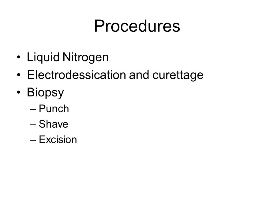 Procedures Liquid Nitrogen Electrodessication and curettage Biopsy –Punch –Shave –Excision