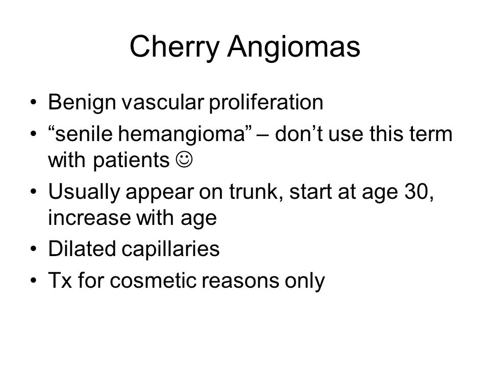 Cherry Angiomas Benign vascular proliferation senile hemangioma – dont use this term with patients Usually appear on trunk, start at age 30, increase with age Dilated capillaries Tx for cosmetic reasons only