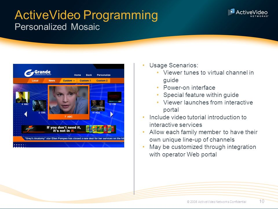 ActiveVideo Programming Hyper-local content 11 © 2008 ActiveVideo Networks Confidential Usage Scenarios: Viewer tunes to virtual channel in guide Viewer is watching local news and sees brief clip of local activity; viewer presses OK in an EBIF overlay to launch Viewer launches from interactive portal Produce content locally with simple video capture and metadata entry Create deeper connection with local community via unique offering Support hyper-local sponsorship