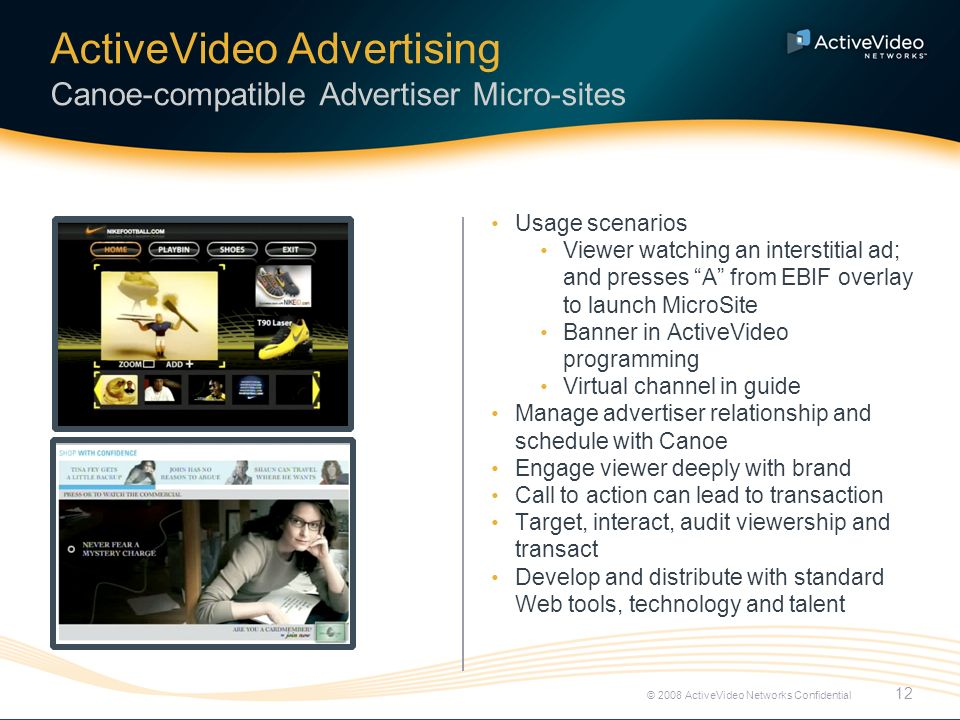 ActiveVideo Advertising Canoe-compatible Advertiser Micro-sites 12 © 2008 ActiveVideo Networks Confidential Usage scenarios Viewer watching an interstitial ad; and presses A from EBIF overlay to launch MicroSite Banner in ActiveVideo programming Virtual channel in guide Manage advertiser relationship and schedule with Canoe Engage viewer deeply with brand Call to action can lead to transaction Target, interact, audit viewership and transact Develop and distribute with standard Web tools, technology and talent