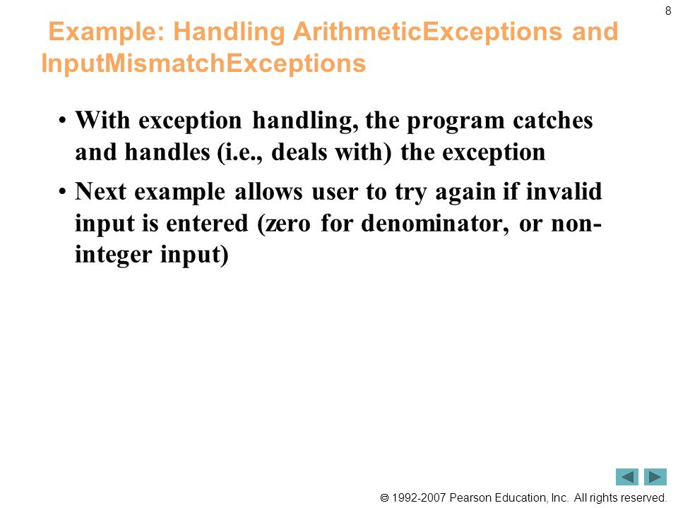 8 Example: Handling ArithmeticExceptions and InputMismatchExceptions With exception handling, the program catches and handles (i.e., deals with) the exception Next example allows user to try again if invalid input is entered (zero for denominator, or non- integer input)