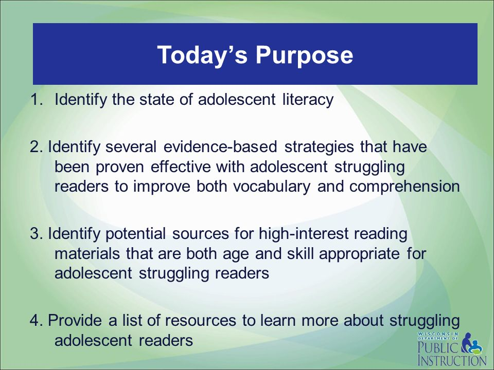 Todays Purpose 1.Identify the state of adolescent literacy 2. Identify several evidence-based strategies that have been proven effective with adolesce