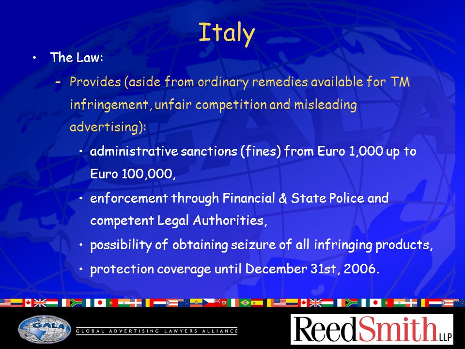 Italy The Law: –Provides (aside from ordinary remedies available for TM infringement, unfair competition and misleading advertising): administrative sanctions (fines) from Euro 1,000 up to Euro 100,000, enforcement through Financial & State Police and competent Legal Authorities, possibility of obtaining seizure of all infringing products, protection coverage until December 31st, 2006.
