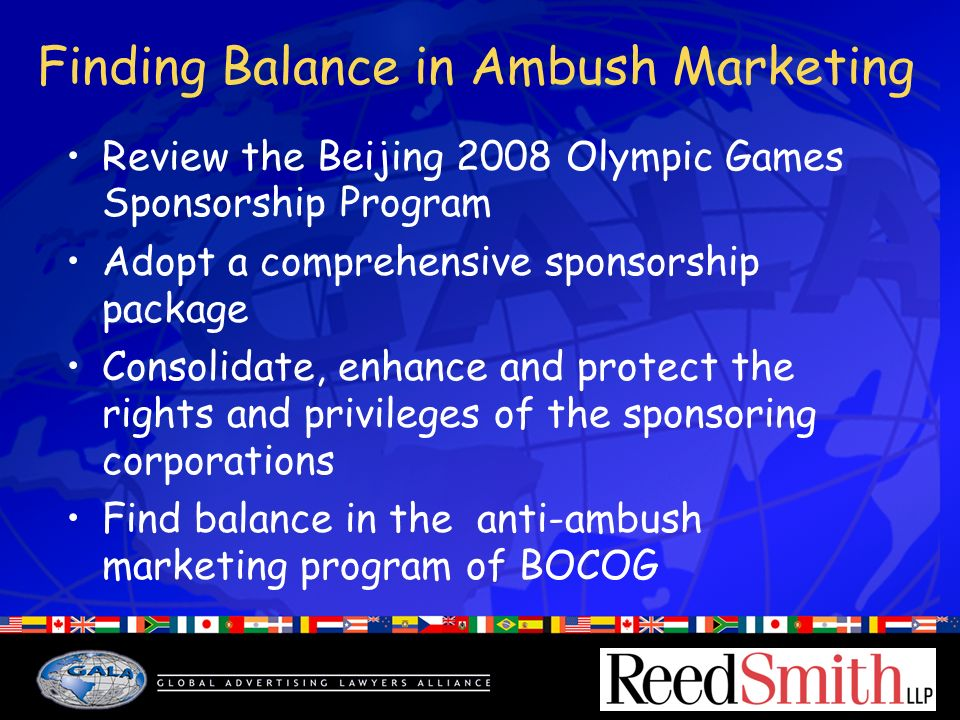 Finding Balance in Ambush Marketing Review the Beijing 2008 Olympic Games Sponsorship Program Adopt a comprehensive sponsorship package Consolidate, enhance and protect the rights and privileges of the sponsoring corporations Find balance in the anti-ambush marketing program of BOCOG