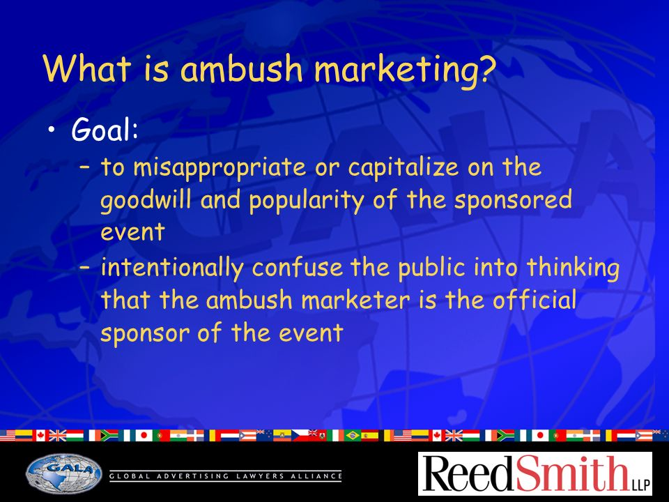 What is ambush marketing? Goal: –to misappropriate or capitalize on the goodwill and popularity of the sponsored event –intentionally confuse the publ