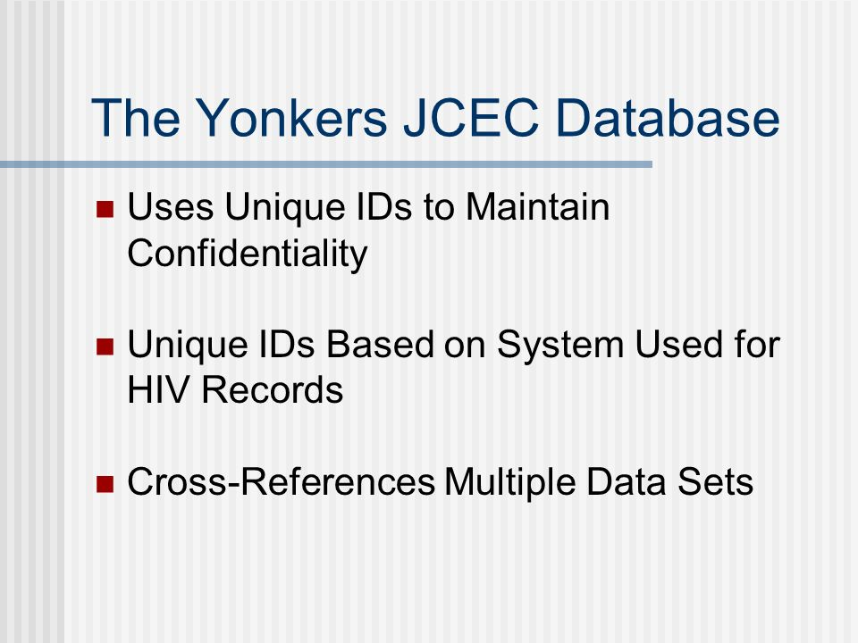 The Yonkers JCEC Database Uses Unique IDs to Maintain Confidentiality Unique IDs Based on System Used for HIV Records Cross-References Multiple Data Sets
