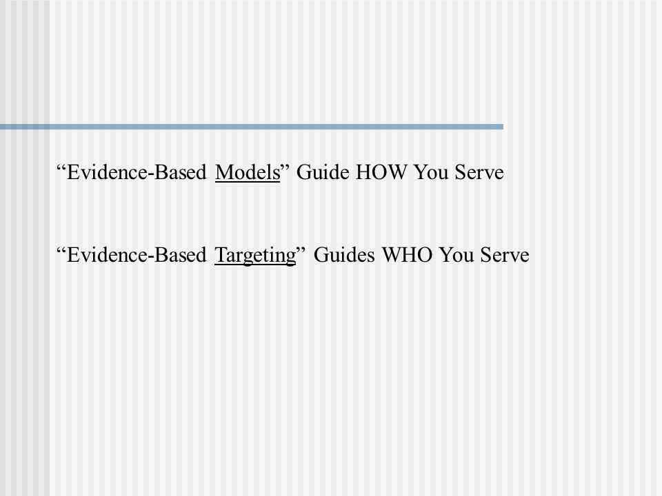 Evidence-Based Models Guide HOW You Serve Evidence-Based Targeting Guides WHO You Serve